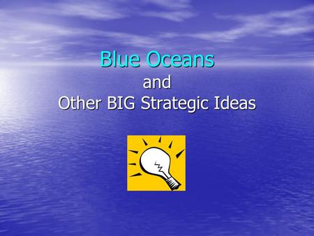 Blue Oceans and Other BIG Strategic Ideas. What You Will Learn Become familiar with concepts behind Blue Ocean Strategy Become familiar with concepts.