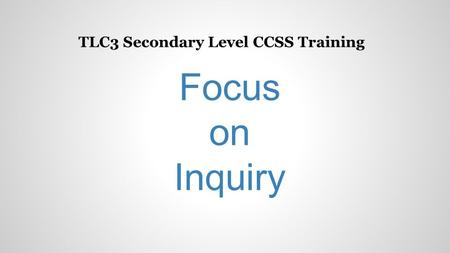 TLC3 Secondary Level CCSS Training Focus on Inquiry.