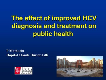 The effect of improved HCV diagnosis and treatment on public health The effect of improved HCV diagnosis and treatment on public health P Mathurin Hôpital.