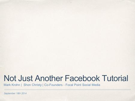 September 18th 2014 Not Just Another Facebook Tutorial Mark Krohn | Shon Christy | Co-Founders - Focal Point Social Media.