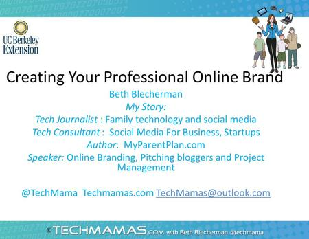 Creating Your Professional Online Brand Beth Blecherman My Story: Tech Journalist : Family technology and social media Tech Consultant : Social Media For.