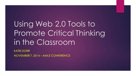 Using Web 2.0 Tools to Promote Critical Thinking in the Classroom KATIE DORR NOVEMBER 7, 2014 – AMLE CONFERENCE.