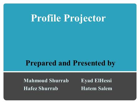 Profile Projector Mahmoud Shurrab Hafez Shurrab Eyad ElHessi Hatem Salem Prepared and Presented by.