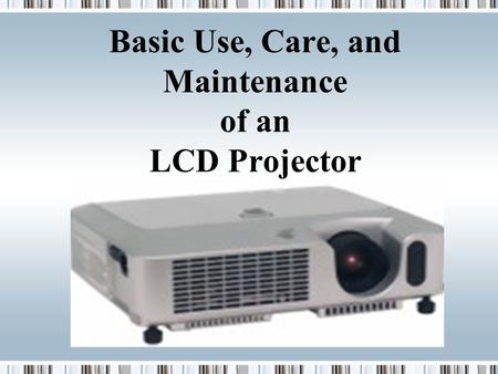 Basic Use, Care, and Maintenance of an LCD Projector Presenter.