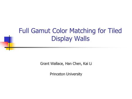 Full Gamut Color Matching for Tiled Display Walls Grant Wallace, Han Chen, Kai Li Princeton University.