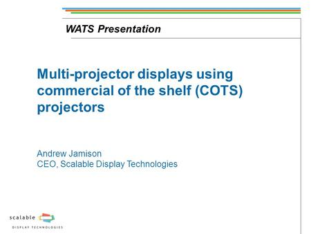 WATS Presentation Multi-projector displays using commercial of the shelf (COTS) projectors Andrew Jamison CEO, Scalable Display Technologies.