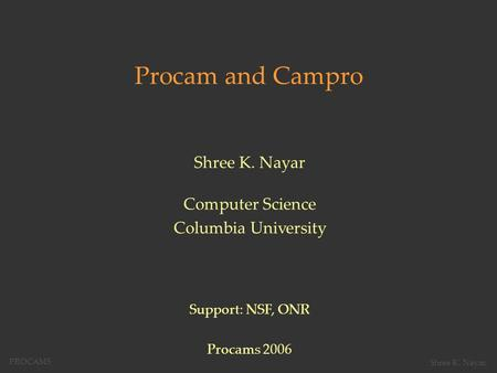 Procam and Campro Shree K. Nayar Computer Science Columbia University Support: NSF, ONR Procams 2006 PROCAMS Shree K. Nayar,