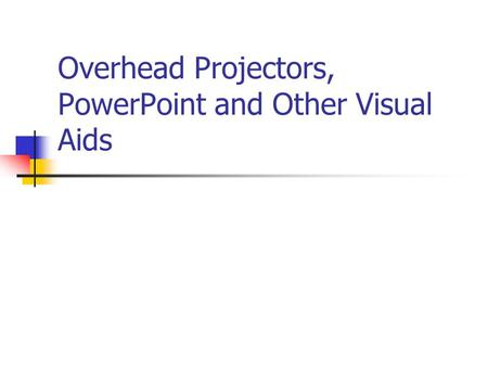 Overhead Projectors, PowerPoint and Other Visual Aids.