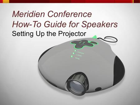 Meridien Conference How-To Guide for Speakers Setting Up the Projector.