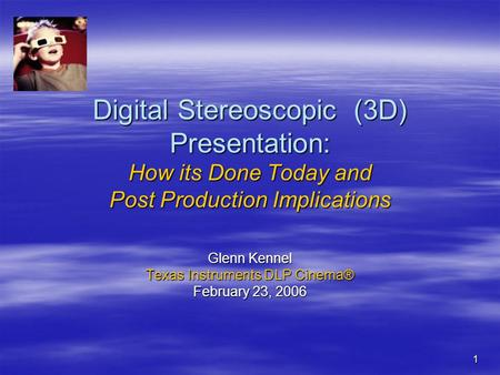 1 Digital Stereoscopic (3D) Presentation: How its Done Today and Post Production Implications Glenn Kennel Texas Instruments DLP Cinema® February 23, 2006.