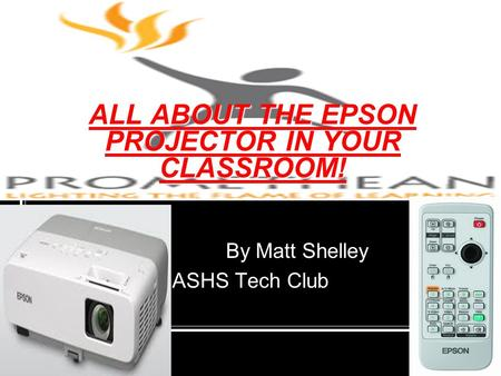 ALL ABOUT THE EPSON PROJECTOR IN YOUR CLASSROOM! By Matt Shelley ASHS Tech Club.