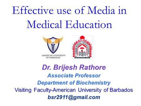 Effective use of Media in Medical Education Dr. Brijesh Rathore Associate Professor Department of Biochemistry Visiting Faculty-American University of.