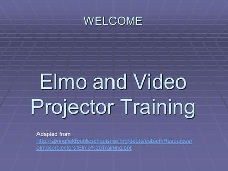 WELCOME Elmo and Video Projector Training Adapted from  elmosprojectors/Elmo%20Training.ppt.