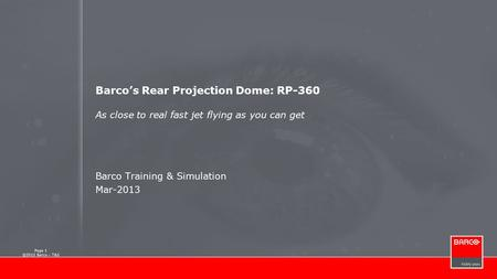 Page 1 ©2013 Barco – T&S Barco's Rear Projection Dome: RP-360 As close to real fast jet flying as you can get Barco Training & Simulation Mar-2013.