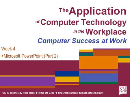 CAHE Technology Help Desk ● (505) 646-3305 ●  Week 4:  Microsoft PowerPoint (Part 2)