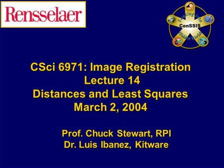 CSci 6971: Image Registration Lecture 14 Distances and Least Squares March 2, 2004 Prof. Chuck Stewart, RPI Dr. Luis Ibanez, Kitware Prof. Chuck Stewart,