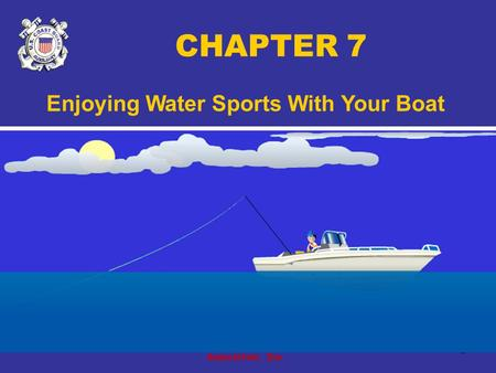 Copyright 2005 - Coast Guard Auxiliary Association, Inc. 1 CHAPTER 7 Enjoying Water Sports With Your Boat.