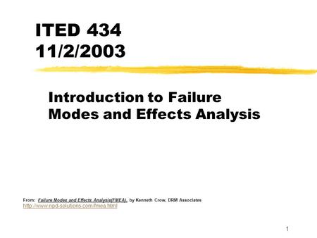 1 ITED 434 11/2/2003 Introduction to Failure Modes and Effects Analysis From: Failure Modes and Effects Analysis(FMEA), by Kenneth Crow, DRM Associates.