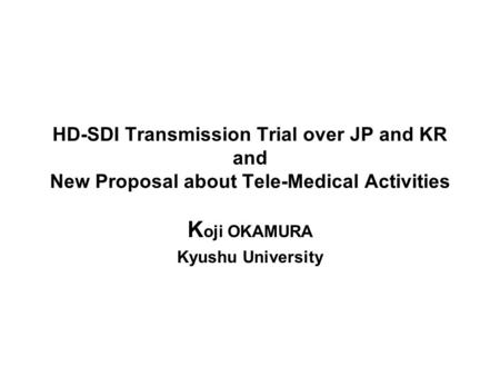 HD-SDI Transmission Trial over JP and KR and New Proposal about Tele-Medical Activities K oji OKAMURA Kyushu University.