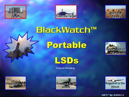 ABCS™ by AVKM LLC BlackWatch™PortableLSDs Warn the Force Warn the Force Track the Target Respond to the Attack Acquire the Target Quick Reaction Force.