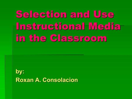Selection and Use Instructional Media in the Classroom by: Roxan A. Consolacion.