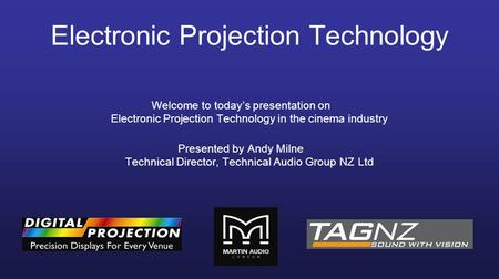 Electronic Projection Technology Welcome to today's presentation on Electronic Projection Technology in the cinema industry Presented by Andy Milne Technical.