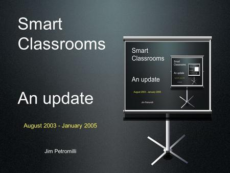 Smart Classrooms An update August 2003 - January 2005 Jim Petromilli.