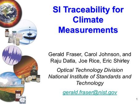 1 SI Traceability for Climate Measurements Gerald Fraser, Carol Johnson, and Raju Datla, Joe Rice, Eric Shirley Optical Technology Division National Institute.