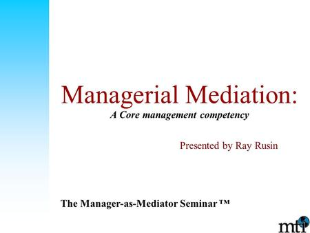 Managerial Mediation: A Core management competency The Manager-as-Mediator Seminar ™ Presented by Ray Rusin.