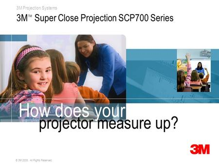 3M Projection Systems © 3M 2009. All Rights Reserved. 3M ™ Super Close Projection SCP700 Series How does your projector measure up?