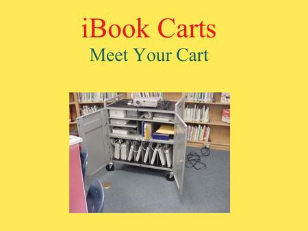 IBook Carts Meet Your Cart. The Cart Each cart holds 10 iBooks. There are compartments and slots for all the components.