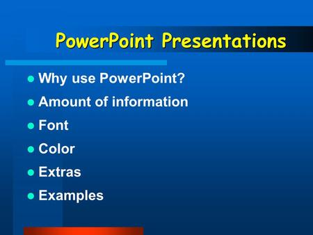 PowerPoint Presentations Why use PowerPoint? Amount of information Font Color Extras Examples.