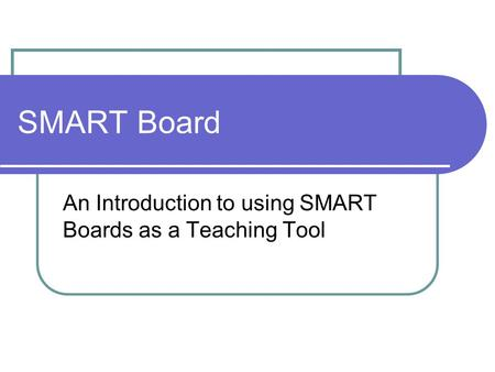SMART Board An Introduction to using SMART Boards as a Teaching Tool.