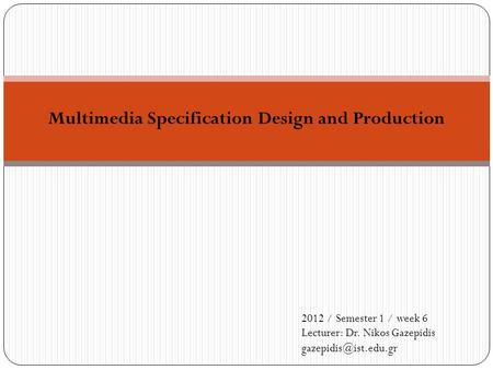 Multimedia Specification Design and Production 2012 / Semester 1 / week 6 Lecturer: Dr. Nikos Gazepidis