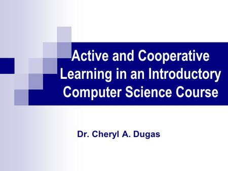 Active and Cooperative Learning in an Introductory Computer Science Course Dr. Cheryl A. Dugas.