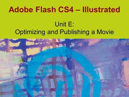 Adobe Flash CS4 – Illustrated Unit E: Optimizing and Publishing a Movie.