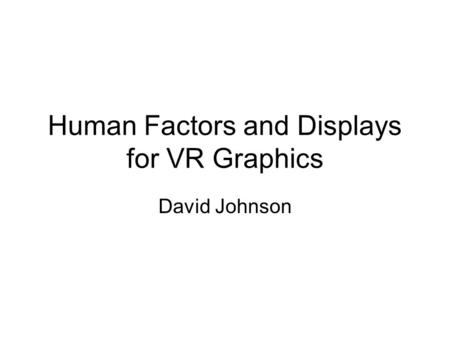 Human Factors and Displays for VR Graphics David Johnson.