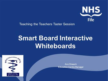 Smart Board Interactive Whiteboards Ann Sheach Education Centre Manager Teaching the Teachers Taster Session.
