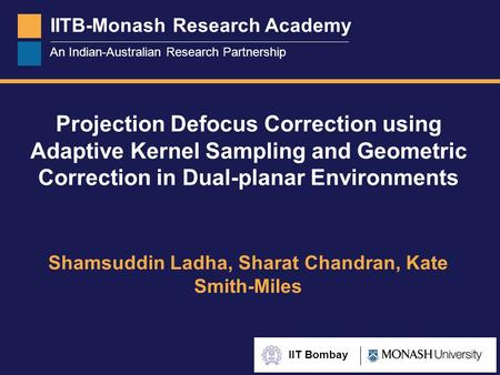 IITB-Monash Research Academy An Indian-Australian Research Partnership IIT Bombay Projection Defocus Correction using Adaptive Kernel Sampling and Geometric.