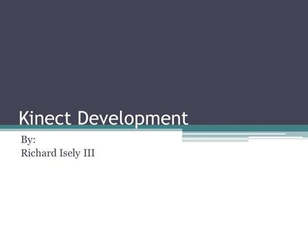 Kinect Development By: Richard Isely III. Outline What is the Kinect History ▫How it started ▫Microsoft Project The Components of the Kinect ▫What they.