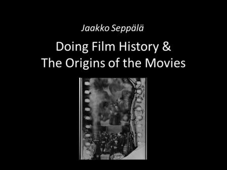 Doing Film History & The Origins of the Movies Jaakko Seppälä.