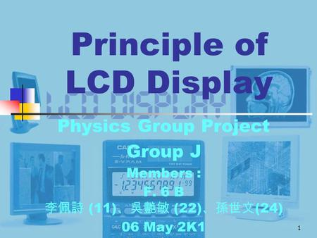 1 Principle of LCD Display Physics Group Project Group J Members : F. 6 B 李佩詩 (11) 、吳艷敏 (22) 、孫世文 (24) 06 May 2K1.