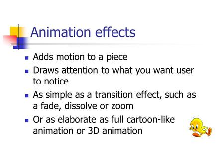Animation effects Adds motion to a piece Draws attention to what you want user to notice As simple as a transition effect, such as a fade, dissolve or.