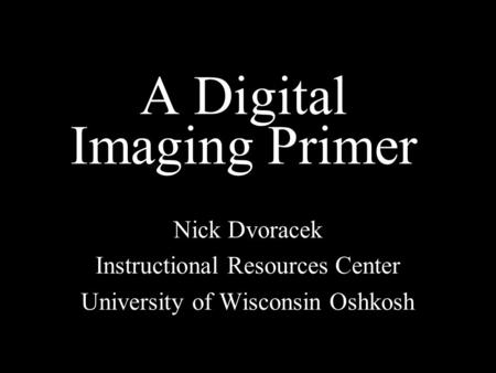 A Digital Imaging Primer Nick Dvoracek Instructional Resources Center University of Wisconsin Oshkosh.