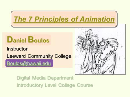 The 7 Principles of Animation D aniel B oulos Instructor Leeward Community College Digital Media Department Introductory Level College.