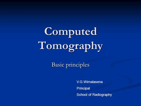 Computed Tomography Basic principles V.G.Wimalasena Principal