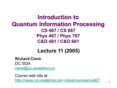 Introduction to Quantum Information Processing CS 467 / CS 667 Phys 467 / Phys 767 C&O 481 / C&O 681 Lecture 11 (2005) Richard Cleve DC 3524 cleve@cs.uwaterloo.ca.