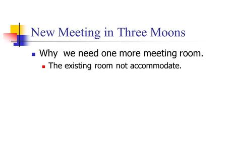 New Meeting in Three Moons Why we need one more meeting room. The existing room not accommodate.