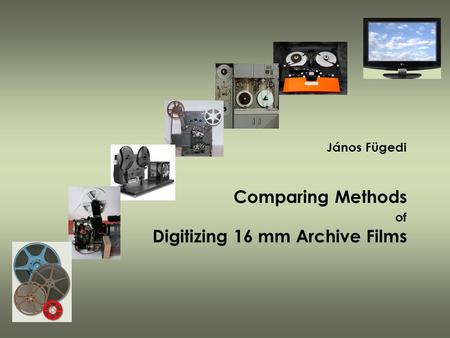 János Fügedi Comparing Methods of Digitizing 16 mm Archive Films.
