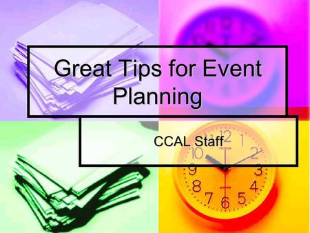 Great Tips for Event Planning CCAL Staff. Making a Plan Pick dates with members of your organization for when you want goals to be accomplished Pick dates.